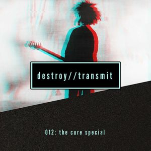 Destroy//Transmit. 012: The Cure Special
