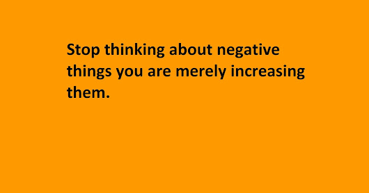 About Online Earning And Lifestyle: Stop thinking about negative things you are merely increasing them