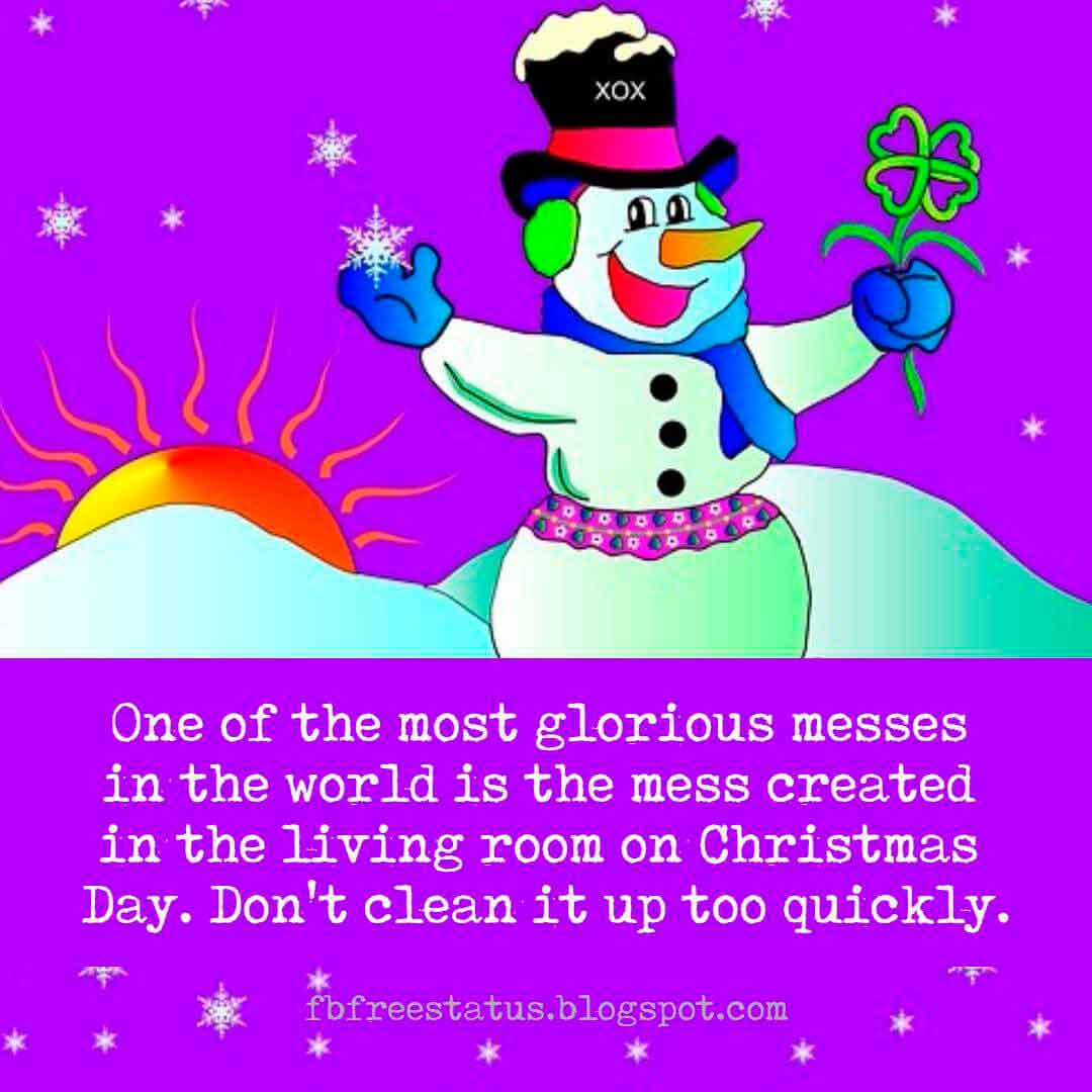 Famous Christmas Quotes, One of the most glorious messes in the world is the mess created in the living room on Christmas Day. Don't clean it up too quickly.