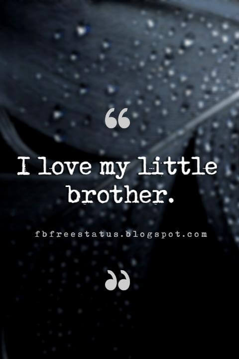 quotes about little brothers, I love my little brother.