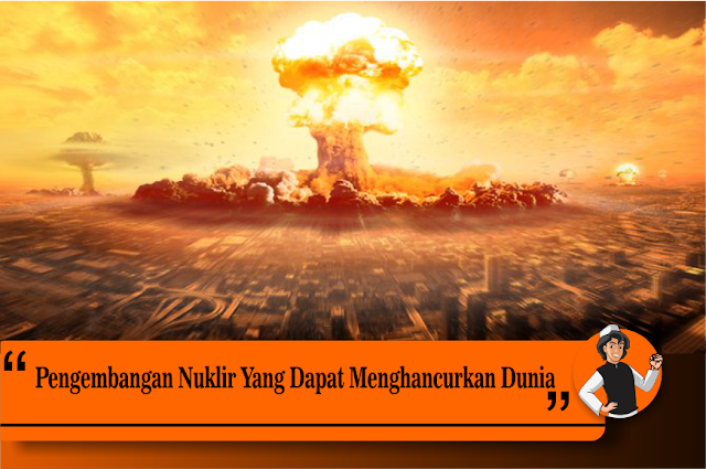 Pengembangan Nuklir Yang Dapat Menghancurkan Dunia