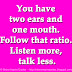 You have two ears and one mouth. Follow that ratio. Listen more, talk less.