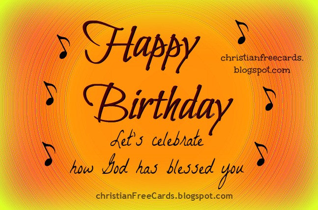 Christian Free Cards. Happy Birthday. Let's celebrate how God has blessed you. Nice chrstian cards with quotes for birthday to share with friends by facebook.