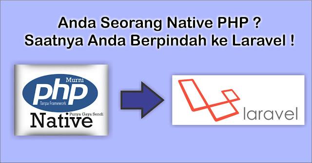 Apakah salah apabila Anda memakai native PHP  Anda Seorang Native PHP ? Saatnya Anda Berpindah ke Laravel !