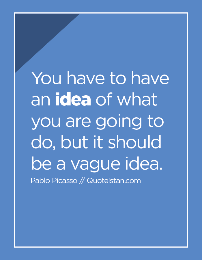 You have to have an idea of what you are going to do, but it should be a vague idea.