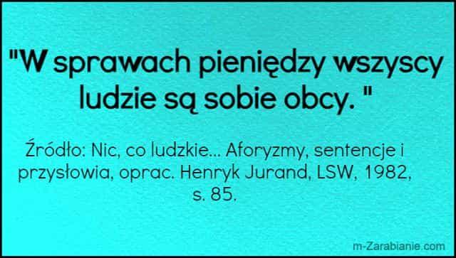 Źródło: Nic, co ludzkie... Aforyzmy, sentencje i przysłowia, oprac. Henryk Jurand, LSW, 1982, s. 85. Cytaty o pieniądzach.