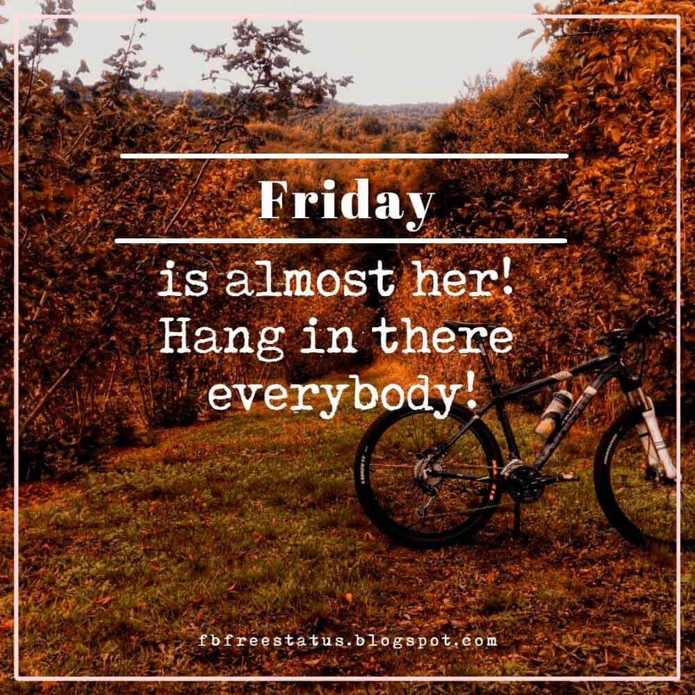 Friday is almost her! Hang in there everybody!