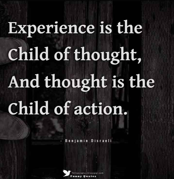"""Experience is the child of thought, and thought is the child of action.""  — Benjamin Disraeli"