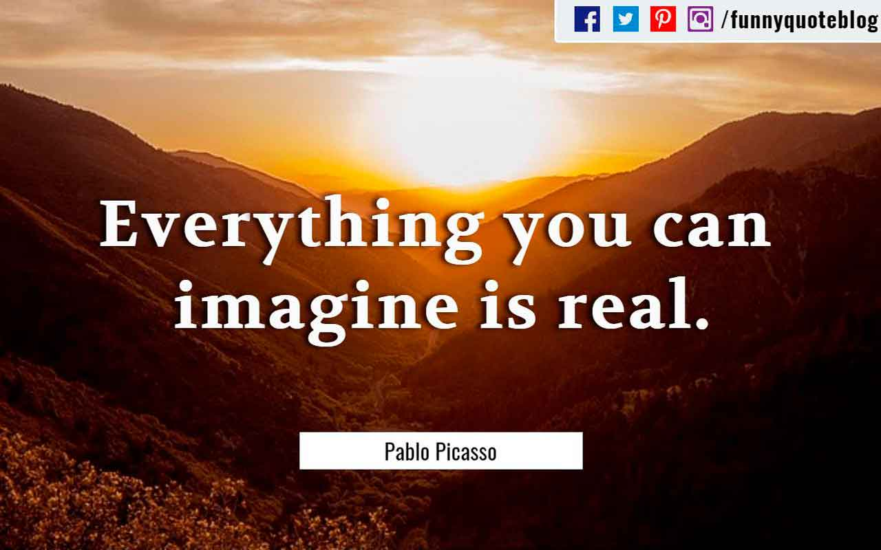 """Everything you can imagine is real."" ― Pablo Picasso Quote"
