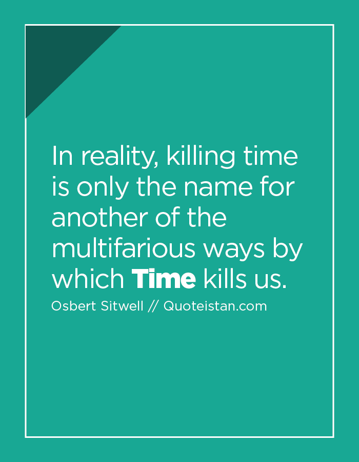 In reality, killing time is only the name for another of the multifarious ways by which Time kills us.
