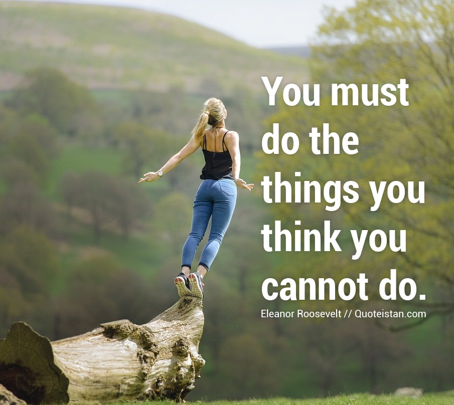 you must do things you think You must do the thing you think you cannot do--eleanor roosevelt our ultimate challenge or quest in life is the challenge and conquer our fears and come to the.