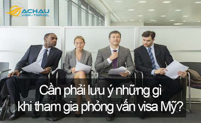 Cần phải lưu ý những gì khi tham gia phỏng vấn visa Mỹ?