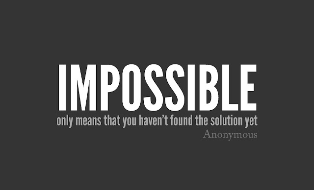 Impossible only means that you haven't found the solution yet.