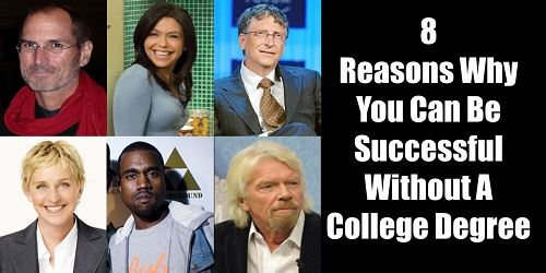 What do Steve Jobs, Kanye West, Ellen DeGeneres, Richard Branson, Rachael Ray and Bill Gates have in common? Extremely successful without a college degree: 8 Reasons Why You Can Succeed Without A College Degree