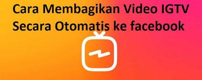 Cara Membagikan Video IGTV Secara Otomatis ke Facebook