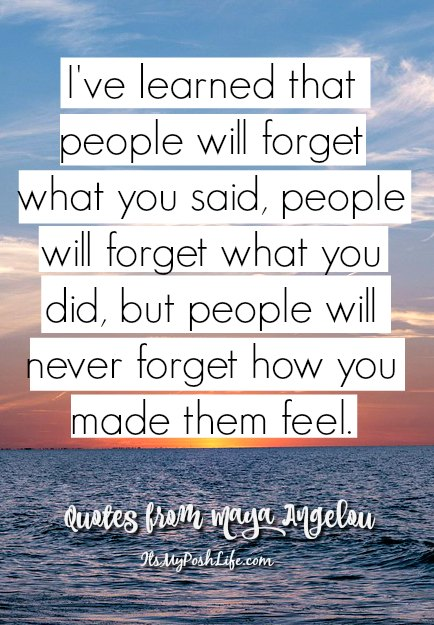 I've learned that people will forget what you said, people will forget what you did, but, people will never forget how you made them feel