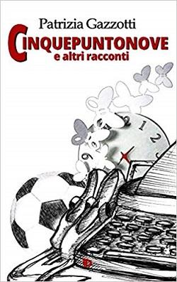 Cinquepuntonove e altri racconti di Patrizia Gazzotti