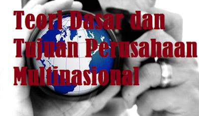 Teori Dasar dan Tujuan Perusahaan Multinasional