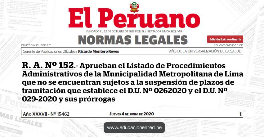 R. A. Nº 152.- Aprueban el Listado de Procedimientos Administrativos de la Municipalidad Metropolitana de Lima que no se encuentran sujetos a la suspensión de plazos de tramitación que establece el D.U. Nº 0262020 y el D.U. Nº 029-2020 y sus prórrogas