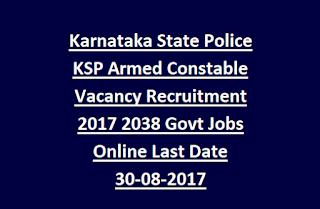 Karnataka State Police KSP Armed Constable Vacancy Recruitment 2017 2038 Govt Jobs Online Last Date 30-08-2017