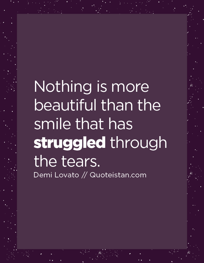 Nothing is more beautiful than the smile that has struggled through the tears.