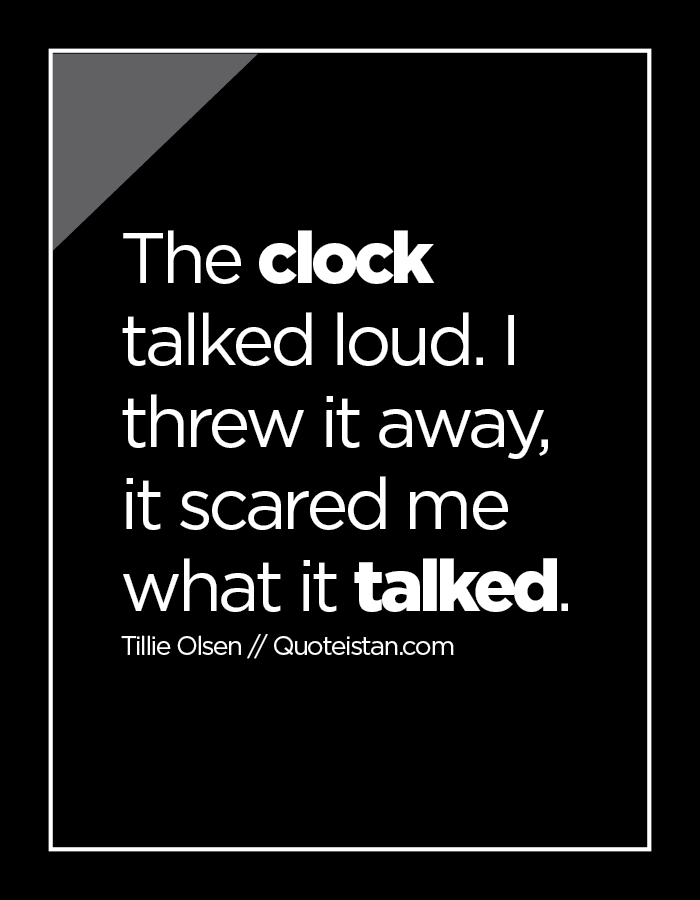 The clock talked loud. I threw it away, it scared me what it talked.