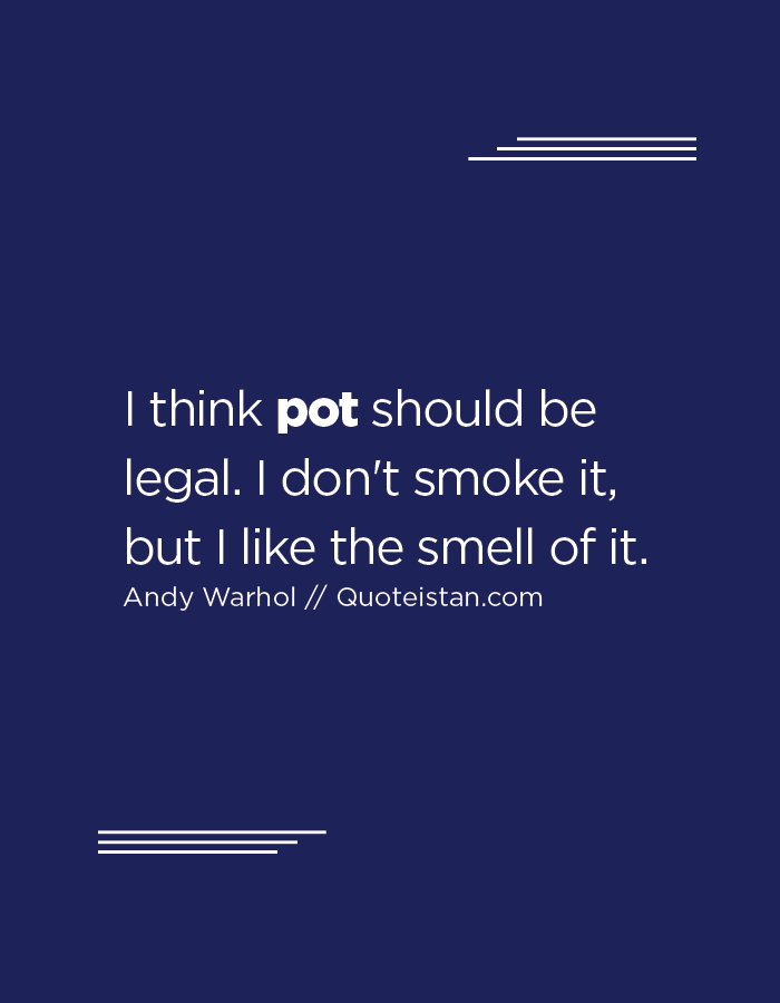 I think pot should be legal. I don't smoke it, but I like the smell of it.