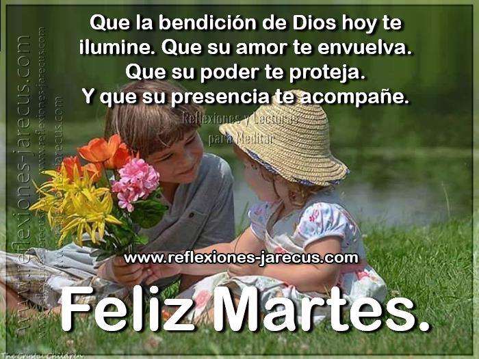 Que la bendición de Dios hoy te ilumine, que su amor te envuelva, que su poder te proteja y que su presencia te acompañe. Feliz Martes