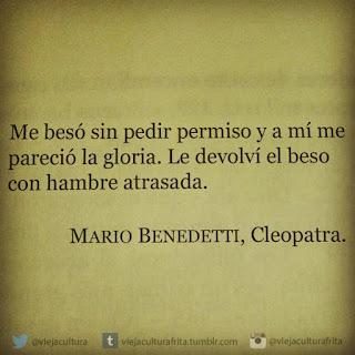 """""""Me besó sin pedir permiso y a mí me pareció la gloria. Le devolví el beso con hambre atrasada."""" Mario Benedetti - Cleopatra"""