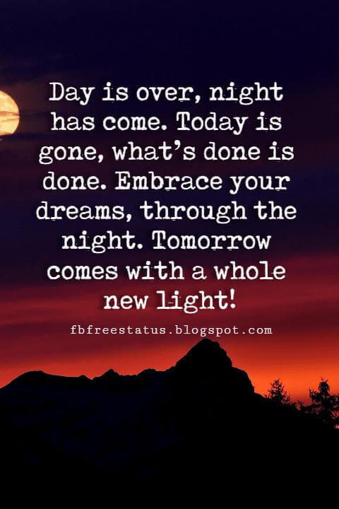 Good Night Quotes, Day is over, night has come. Today is gone, what's done is done. Embrace your dreams, through the night. Tomorrow comes with a whole new light!