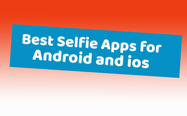 Best Selfie Apps for Android and ios