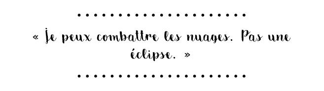 «Je peux combattre les nuages. Pas une éclipse.»