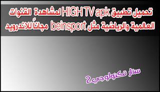 تحميل تطبيق HIGH TV apk لمشاهدة  القنوات العالمية والرياضية مثل beinsport  مجاناً للاندرويد