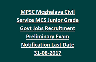 MPSC Meghalaya Civil Service MCS Junior Grade Govt Jobs Recruitment Preliminary Exam Notification Last Date 31-08-2017