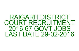 RAIGARH DISTRICT COURT RECRUITMENT 2016 67 GOVT JOBS LAST DATE 29-02-2016