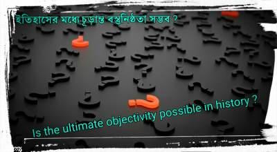 ইতিহাসের-মধ্যে-চূড়ান্ত-বস্তুনিষ্ঠতা-সম্ভব-Is-the-ultimate-objectivity-possible-in-history