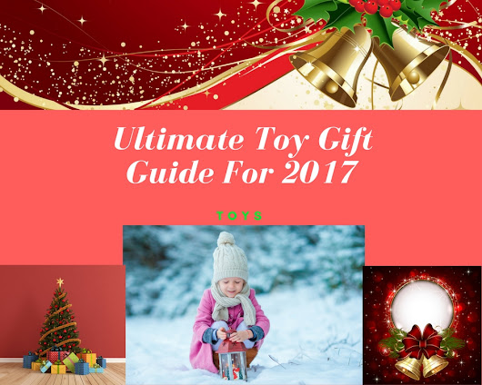 Ultimate Toy Gift Guide For 2017