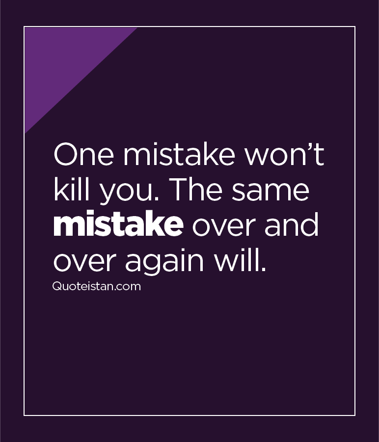 One mistake won't kill you. The same mistake over and over again will.