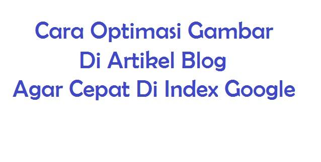 Cara Optimasi Gambar Di Artikel Blog Agar Cepat Di Index Google