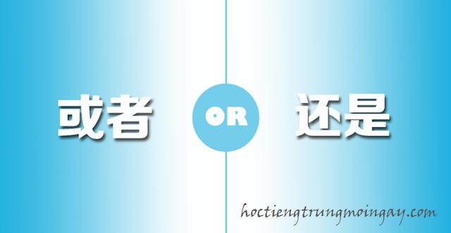 Phân biệt 还是 và 或者 trong tiếng Trung
