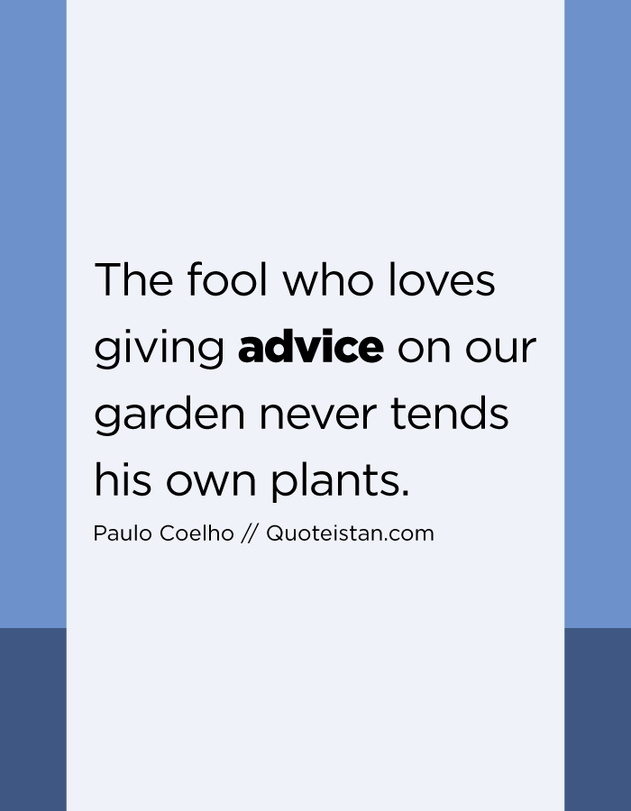The fool who loves giving advice on our garden never tends his own plants.