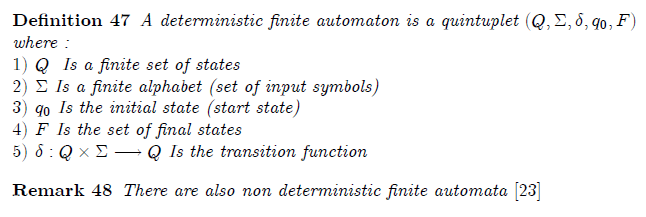 \chapter{Finite Automata Theory}  \section{Deterministic finite automaton}  \begin{definition} A deterministic finite automaton is a quintuplet $(Q,\Sigma ,\delta ,q_{0},F) $ where :\newline $1)$ $Q$ \ Is a finite set of states\newline $2)$ $\Sigma $ Is a finite alphabet (set of input symbols)\newline $3)$ $q_{0}$ Is the initial state (start state)\newline $4)$ $F$ Is the set of final states \newline $5)$ $\delta :Q\times \Sigma \longrightarrow Q$ Is the transition function \end{definition}  \begin{remark} There are also non deterministic finite automata $[23]$ \end{remark}