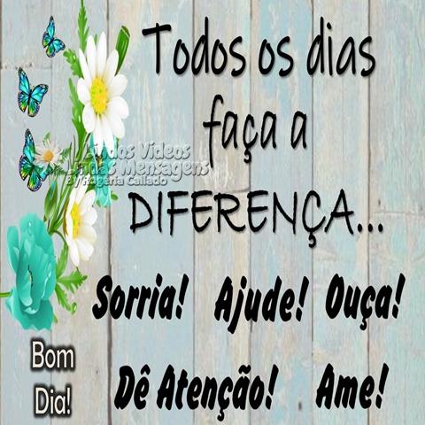 Todos os dias  faça a diferença...  Sorria! Ajude! Ouça!  Dê Atenção! Ame!  Bom Dia!