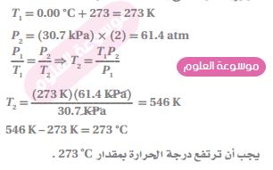 اذا كان ضغط عينة من الغاز يساوي KPa 30.7 عند درجة حرارة C ˚0.00 ،فكم ينبغي ان ترتفع درجة الحرارة السيليزية للعينة حتى يتضاعف ضغطها