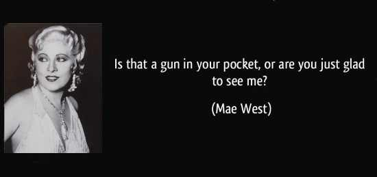 Is that a gun in your pocket or are you just happy to see me - Mae West