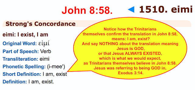 Notice how the Trinitarians themselves confirm the translation in John 8:58 means: I am, (exist)? And say NOTHING about the translation meaning Jesus is GOD, or that Jesus ALWAYS EXISTED, which is what we would expect, as Trinitarians themselves believe in John 8:58. Jesus was referring to being GOD in Exodus 3:14.