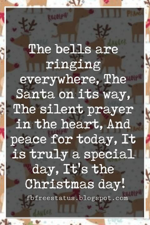 Merry Christmas Greetings Wishes, The bells are ringing everywhere, The Santa on its way, The silent prayer in the heart, And peace for today, It is truly a special day, It's the Christmas day!