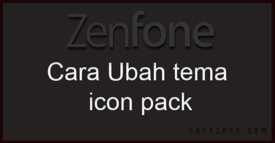 Cara mengubah tema dan icon pack pada Asus Zenfone 4 5 6 2