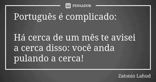 Português é complicado:  Há cerca de um mês te avisei a cerca disso: você anda pulando a cerca!