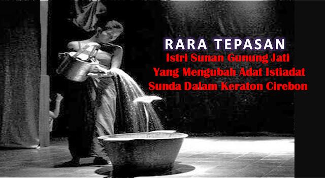Rara Tepasan, Istri Sunan Gunung Jati Yang Mengubah Adat Istiadat Sunda Dalam Keraton Cirebon